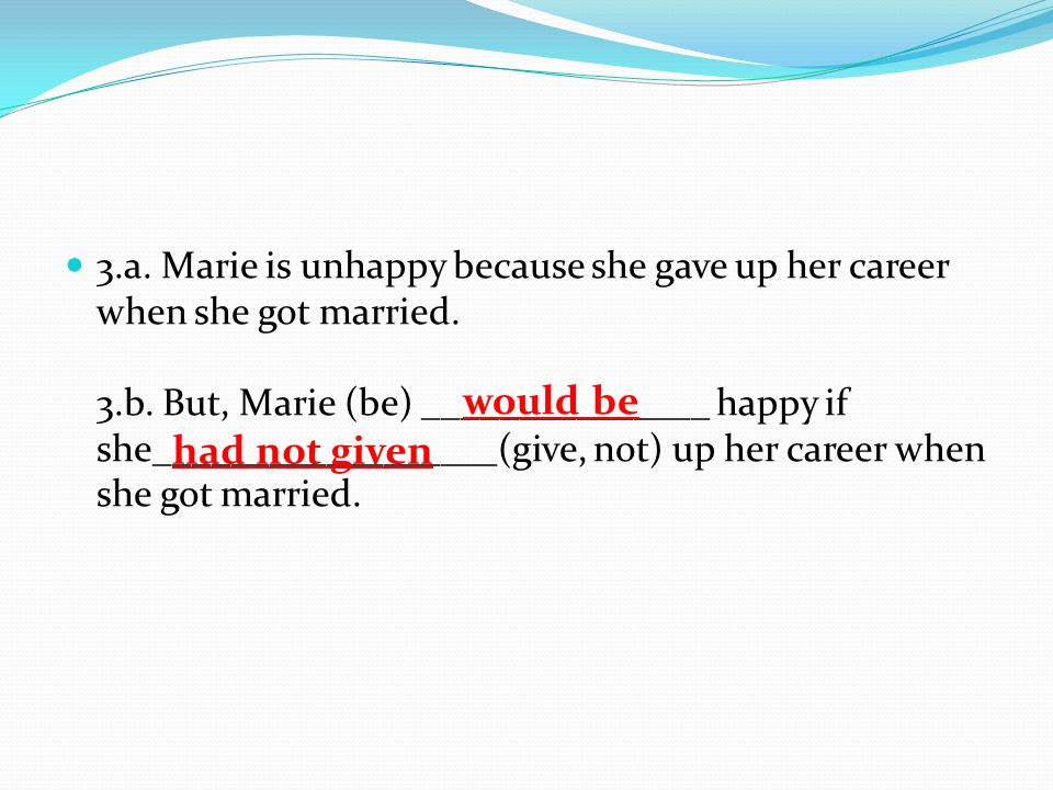 3.a. Marie is unhappy because she gave up her career when she got married. 3.b. But, Marie (be) _______________ happy if she__________________(give, not) up her career when she got married.