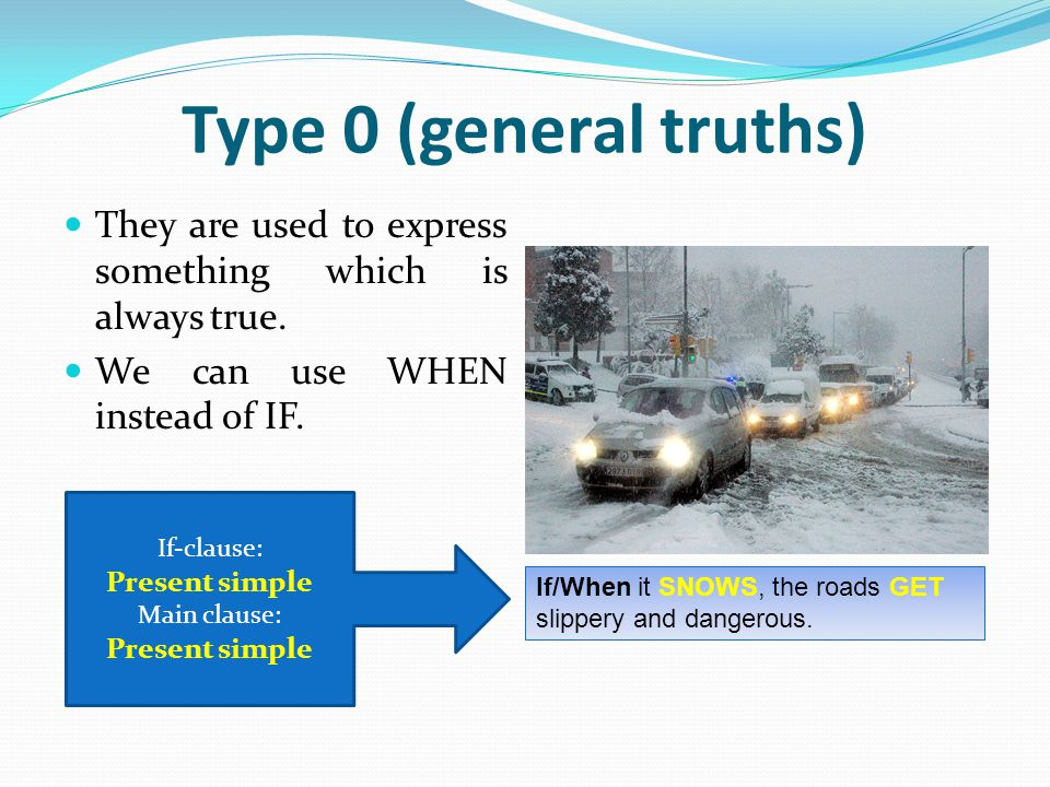Type 0 (general truths) They are used to express something which is always true. We can use WHEN instead of IF.