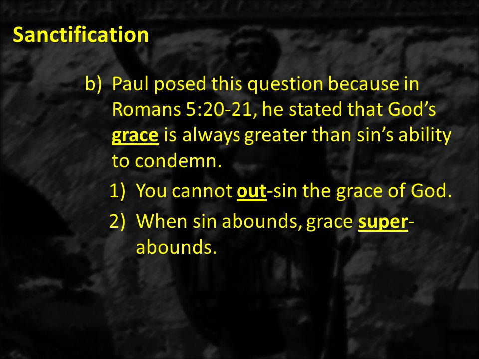 Sanctification Paul posed this question because in Romans 5:20-21, he stated that God's grace is always greater than sin's ability to condemn.