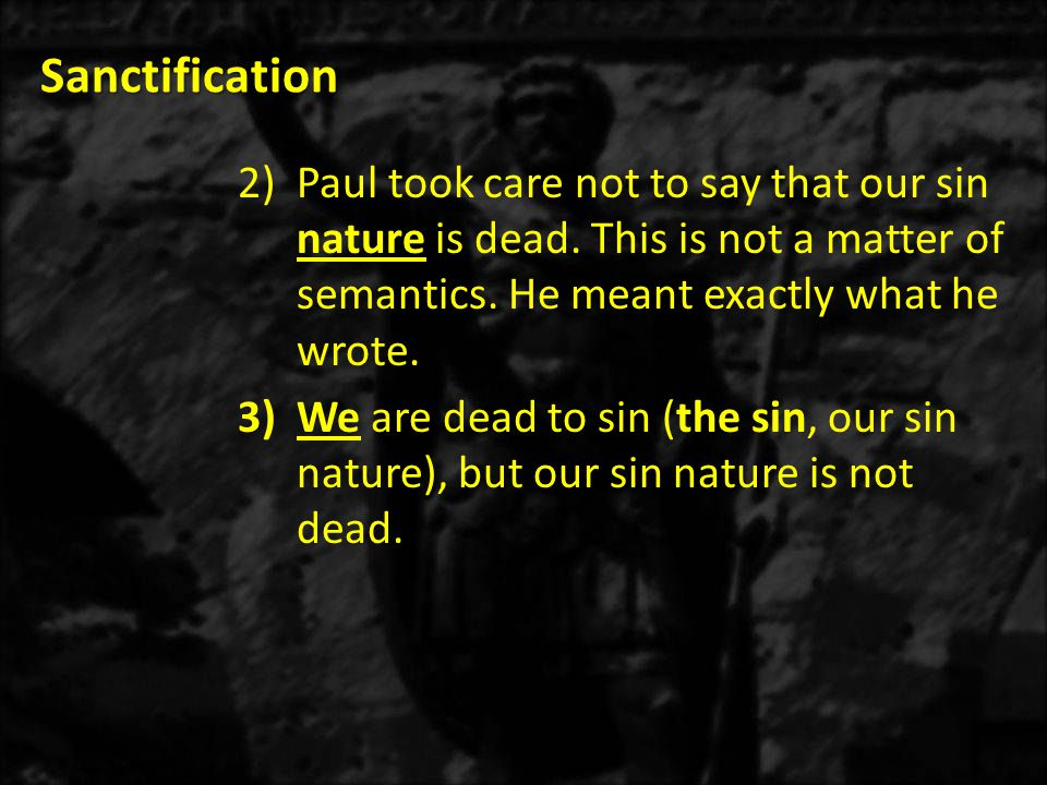 Sanctification Paul took care not to say that our sin nature is dead. This is not a matter of semantics. He meant exactly what he wrote.