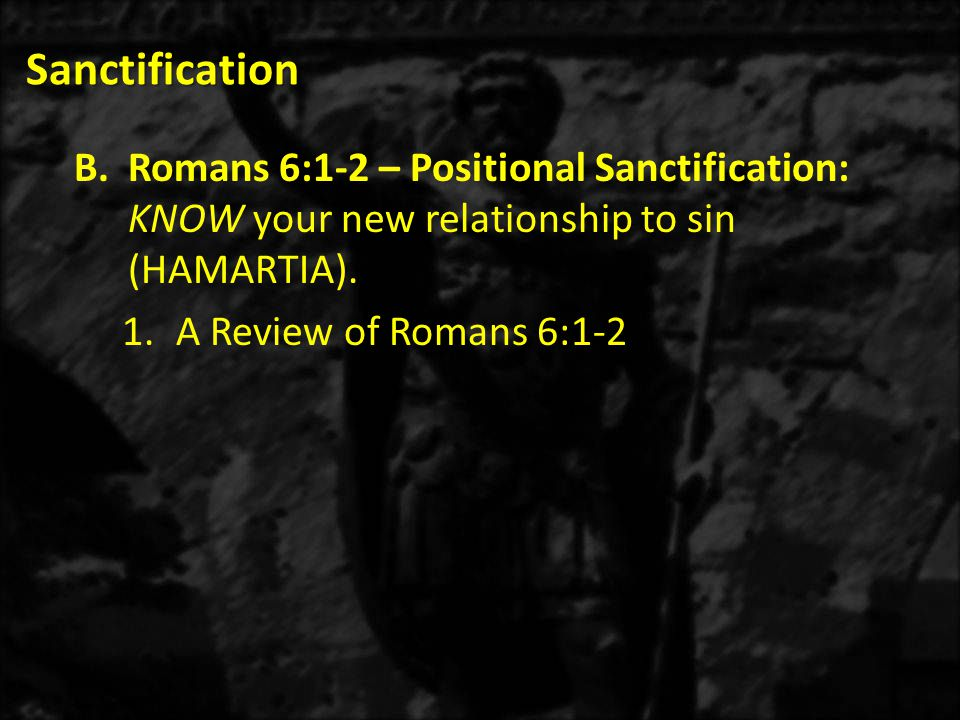 Sanctification Romans 6:1-2 – Positional Sanctification: KNOW your new relationship to sin (HAMARTIA).
