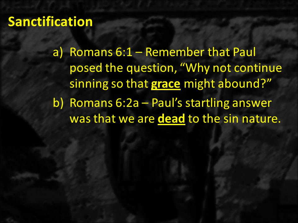 Sanctification Romans 6:1 – Remember that Paul posed the question, Why not continue sinning so that grace might abound