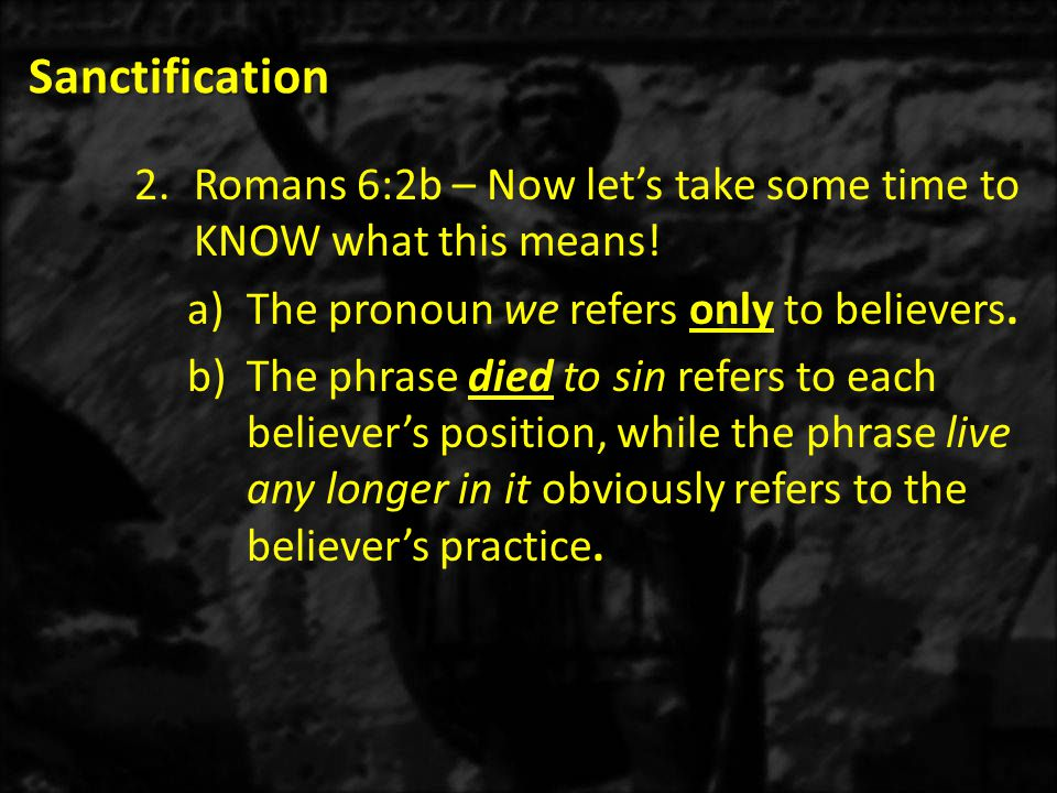 Sanctification Romans 6:2b – Now let's take some time to KNOW what this means! The pronoun we refers only to believers.