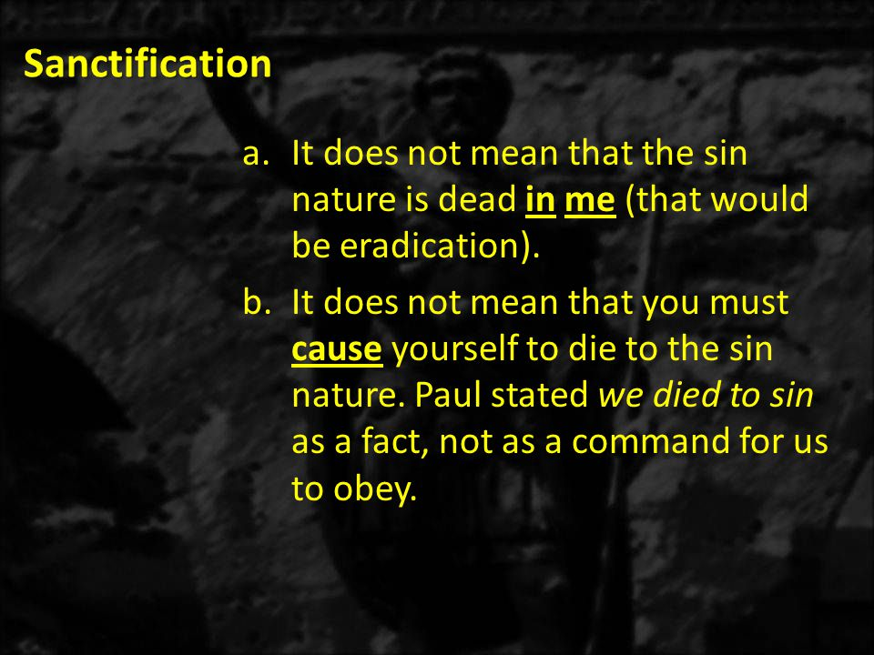 Sanctification It does not mean that the sin nature is dead in me (that would be eradication).