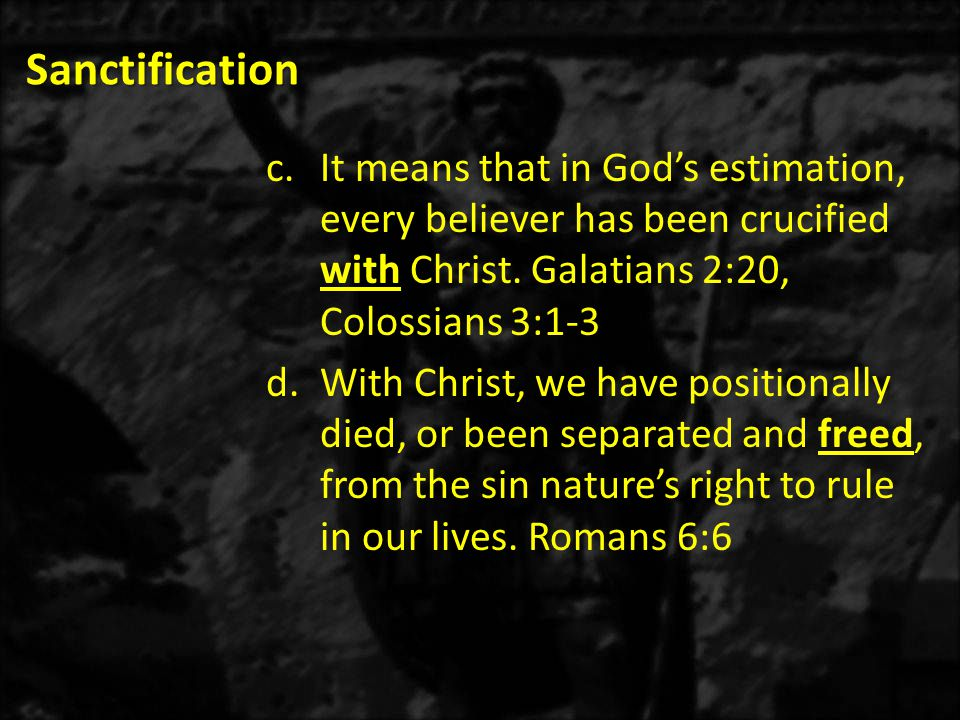 Sanctification It means that in God's estimation, every believer has been crucified with Christ. Galatians 2:20, Colossians 3:1-3.