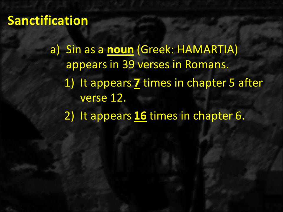 Sanctification Sin as a noun (Greek: HAMARTIA) appears in 39 verses in Romans. It appears 7 times in chapter 5 after verse 12.