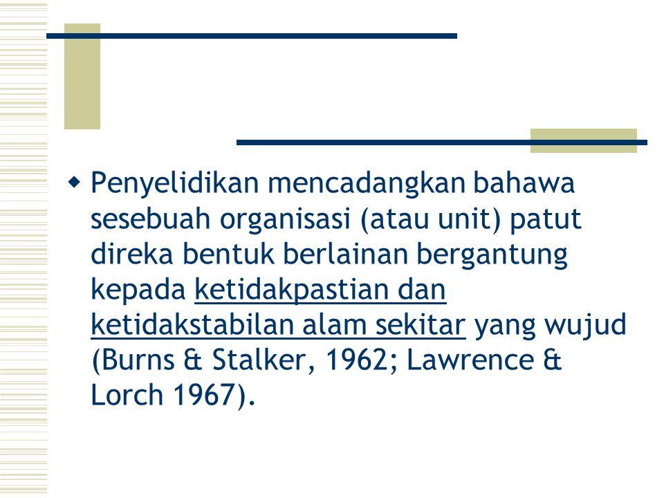 Penyelidikan mencadangkan bahawa sesebuah organisasi (atau unit) patut direka bentuk berlainan bergantung kepada ketidakpastian dan ketidakstabilan alam sekitar yang wujud (Burns & Stalker, 1962; Lawrence & Lorch 1967).