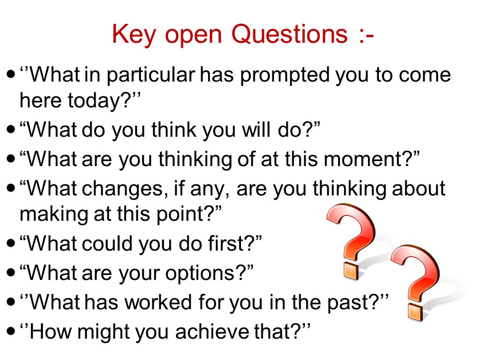 Key open Questions :- ''What in particular has prompted you to come here today '' What do you think you will do