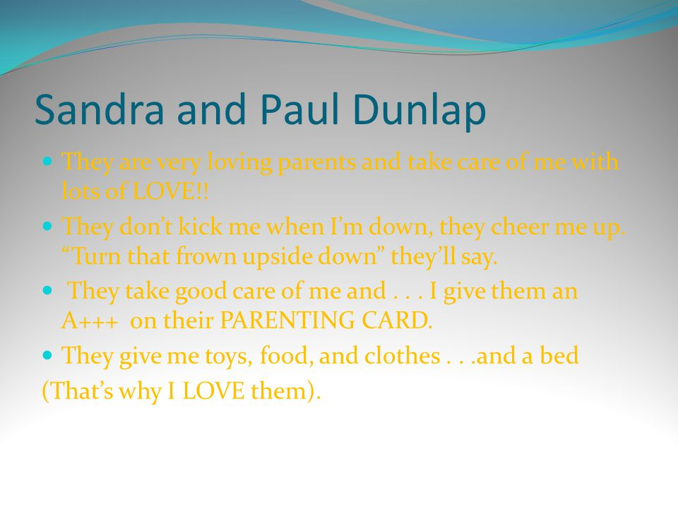 Sandra and Paul Dunlap They are very loving parents and take care of me with lots of LOVE!!