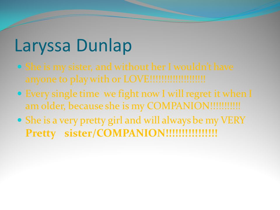 Laryssa Dunlap She is my sister, and without her I wouldn't have anyone to play with or LOVE!!!!!!!!!!!!!!!!!!!!
