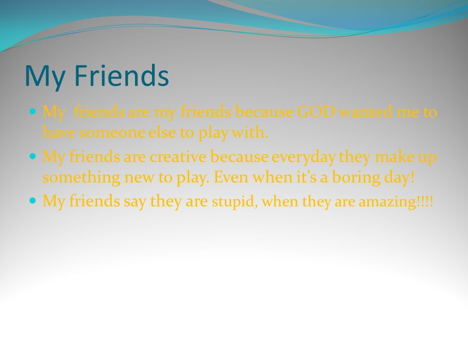 My Friends My friends are my friends because GOD wanted me to have someone else to play with.