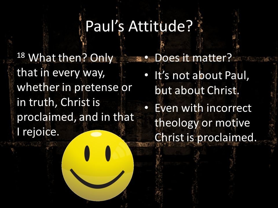 Paul's Attitude 18 What then Only that in every way, whether in pretense or in truth, Christ is proclaimed, and in that I rejoice.