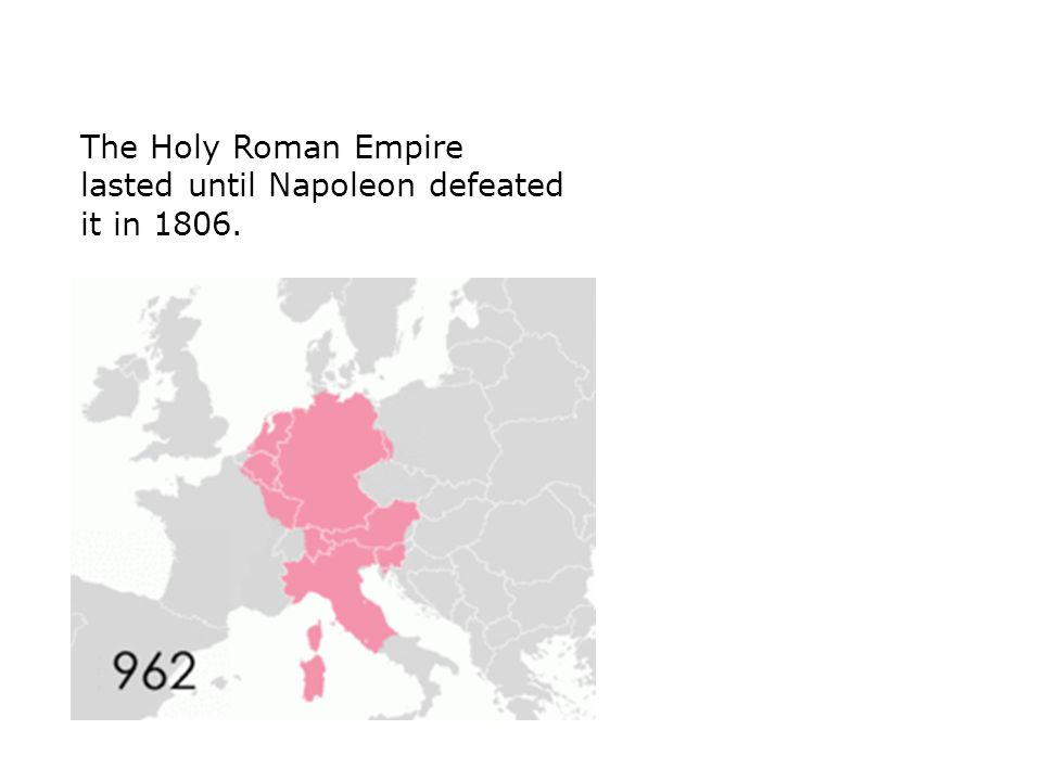 The Holy Roman Empire lasted until Napoleon defeated it in 1806.