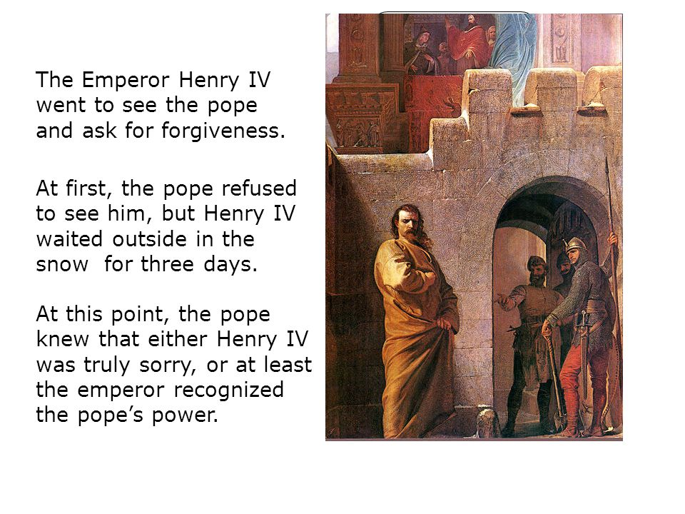 I forgive you. The Emperor Henry IV went to see the pope and ask for forgiveness.