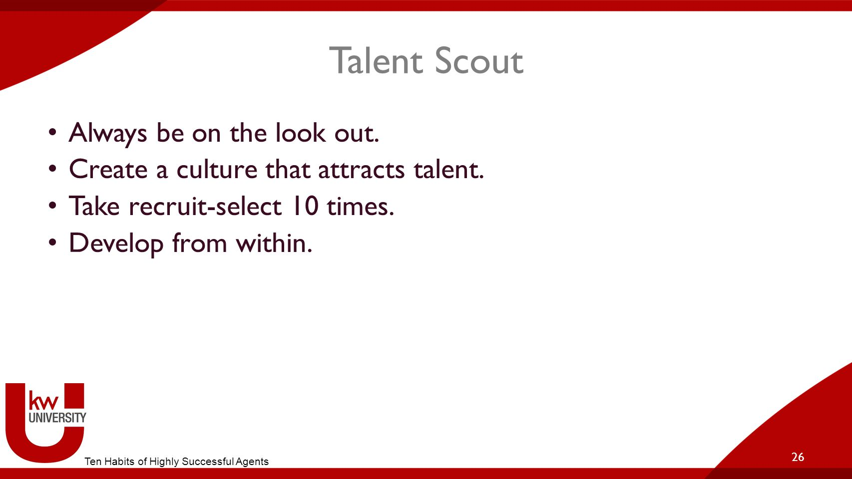 Talent Scout Always be on the look out.