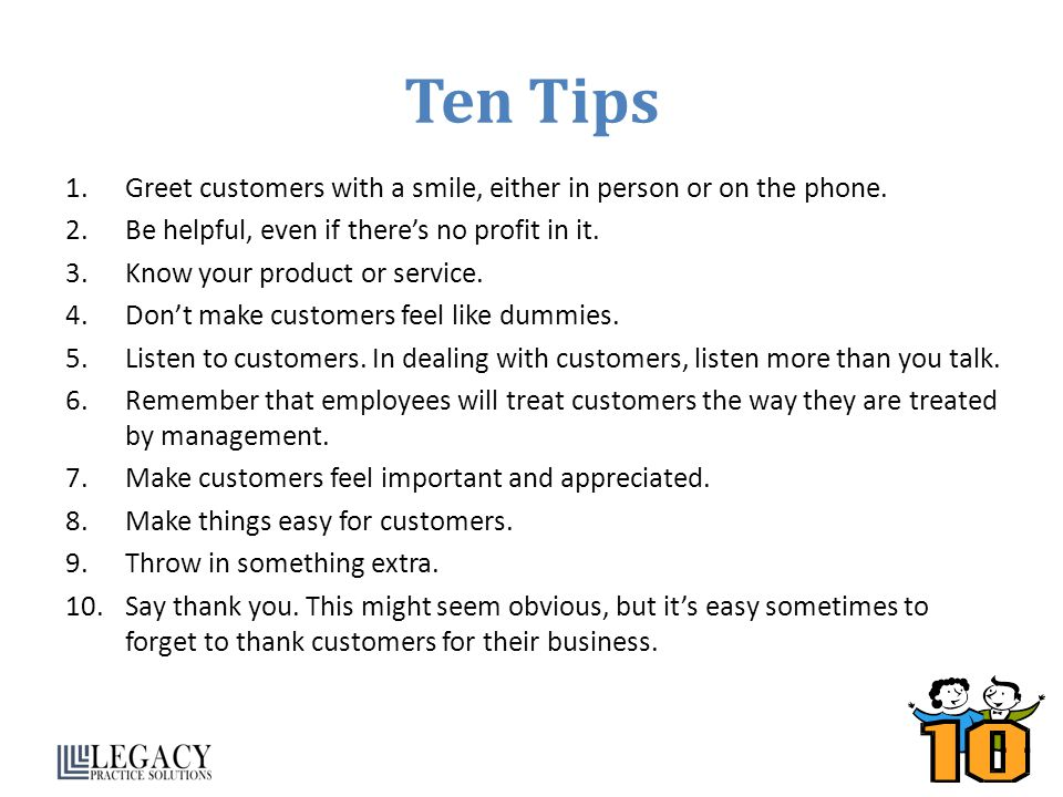 Ten Tips Greet customers with a smile, either in person or on the phone. Be helpful, even if there's no profit in it.