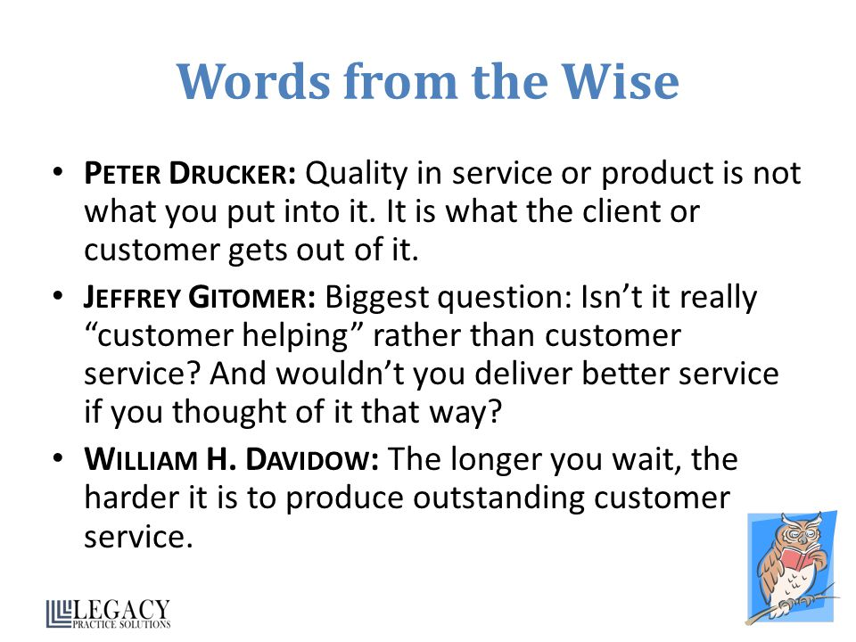 Words from the Wise Peter Drucker: Quality in service or product is not what you put into it. It is what the client or customer gets out of it.