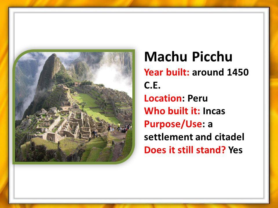 Machu Picchu Year built: around 1450 C.E. Location: Peru