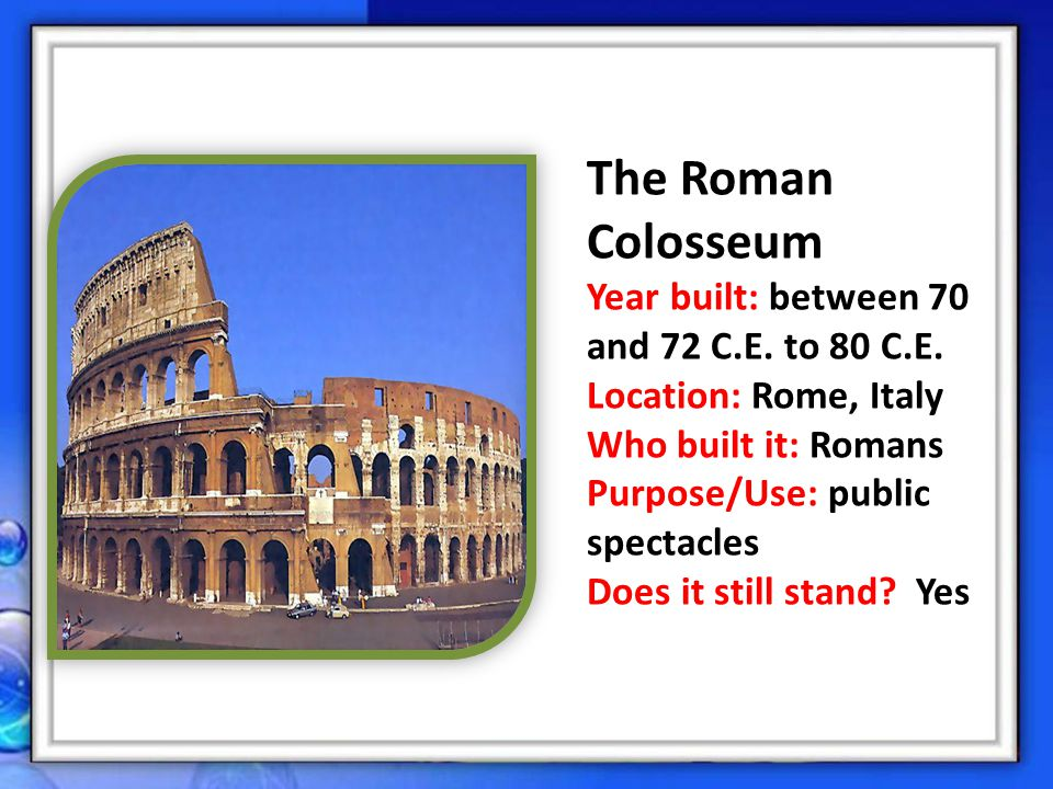 The Roman Colosseum Year built: between 70 and 72 C.E. to 80 C.E.