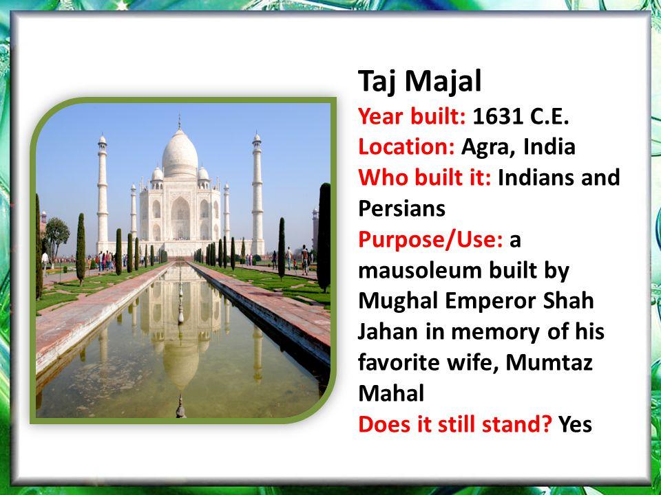 Taj Majal Year built: 1631 C.E. Location: Agra, India