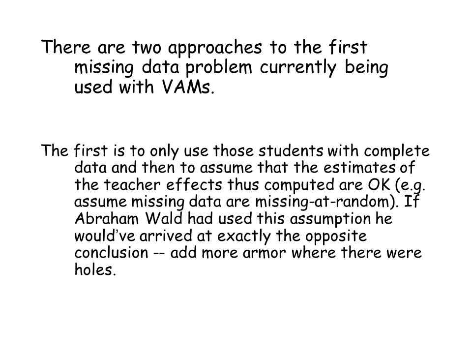 There are two approaches to the first missing data problem currently being used with VAMs.