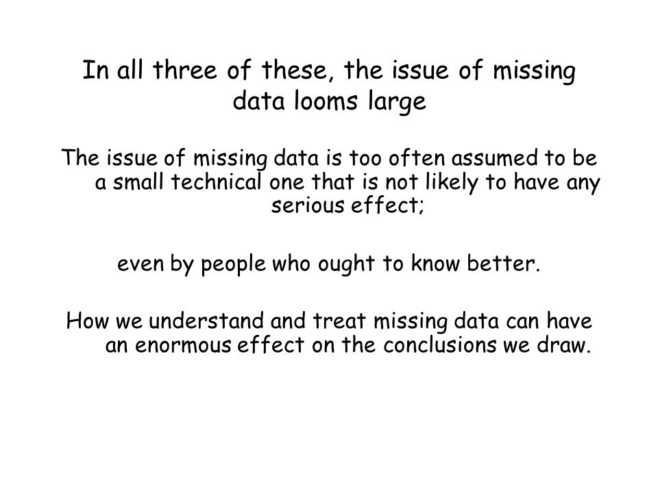 In all three of these, the issue of missing data looms large