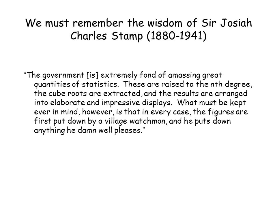 We must remember the wisdom of Sir Josiah Charles Stamp (1880-1941)