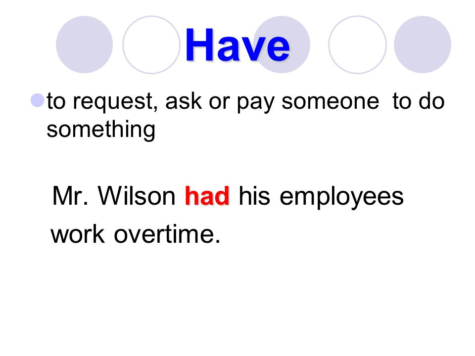 Have work overtime. to request, ask or pay someone to do something