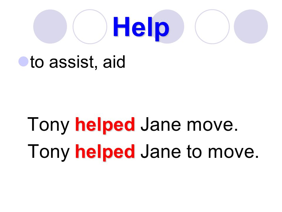 Help to assist, aid Tony helped Jane move. Tony helped Jane to move.