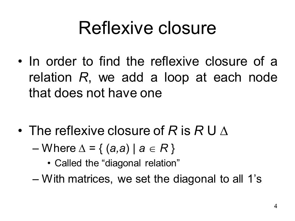 Reflexive closure In order to find the reflexive closure of a relation R, we add a loop at each node that does not have one.