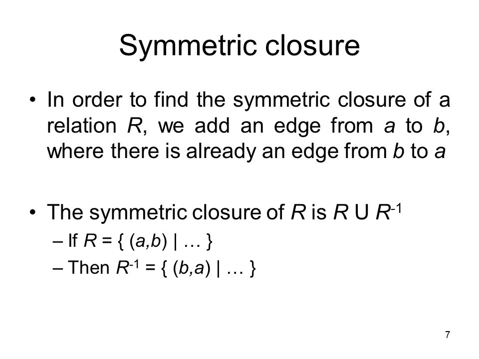 Symmetric closure In order to find the symmetric closure of a relation R, we add an edge from a to b, where there is already an edge from b to a.