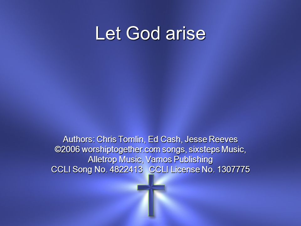 Let God arise Authors: Chris Tomlin, Ed Cash, Jesse Reeves