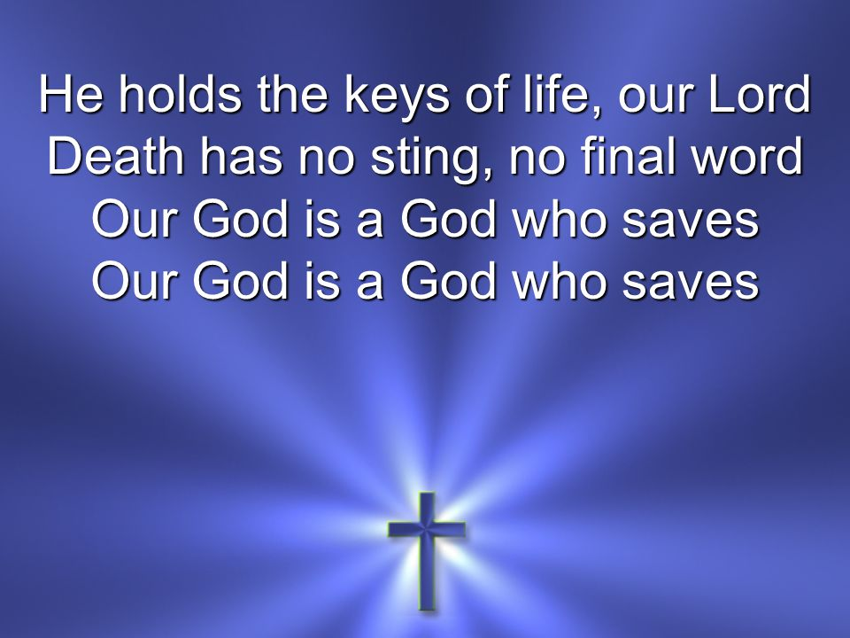 He holds the keys of life, our Lord Death has no sting, no final word