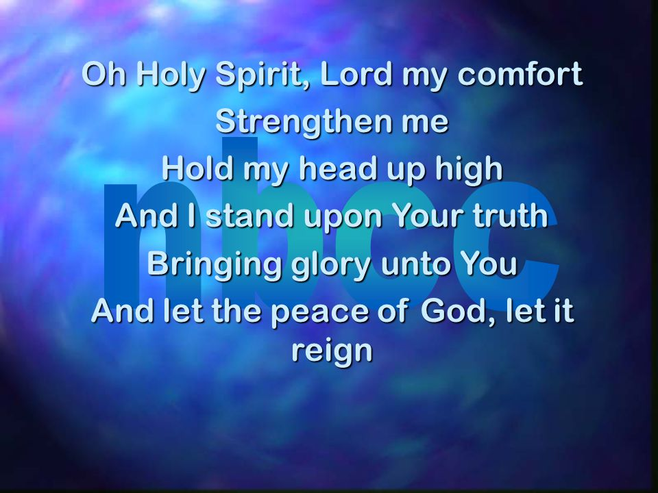 Oh Holy Spirit, Lord my comfort Strengthen me Hold my head up high