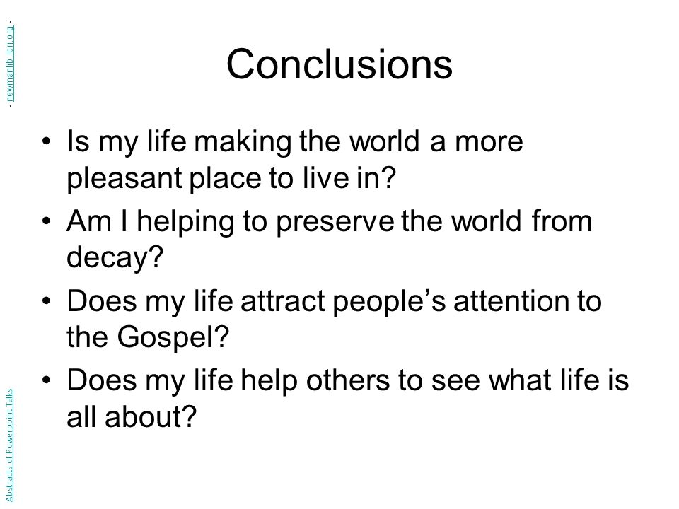 Conclusions - newmanlib.ibri.org - Is my life making the world a more pleasant place to live in Am I helping to preserve the world from decay