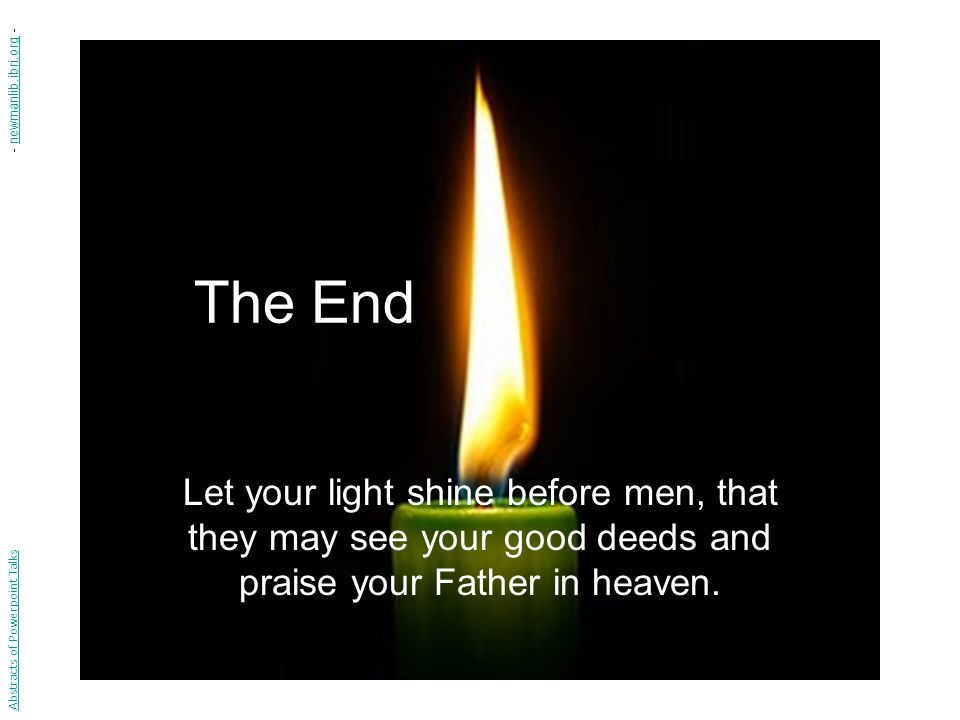 - newmanlib.ibri.org - The End. Let your light shine before men, that they may see your good deeds and praise your Father in heaven.