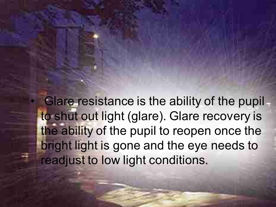 Glare resistance is the ability of the pupil to shut out light (glare)