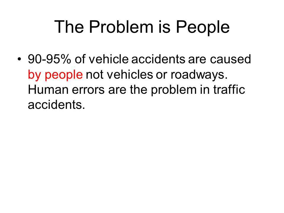 The Problem is People 90-95% of vehicle accidents are caused by people not vehicles or roadways.
