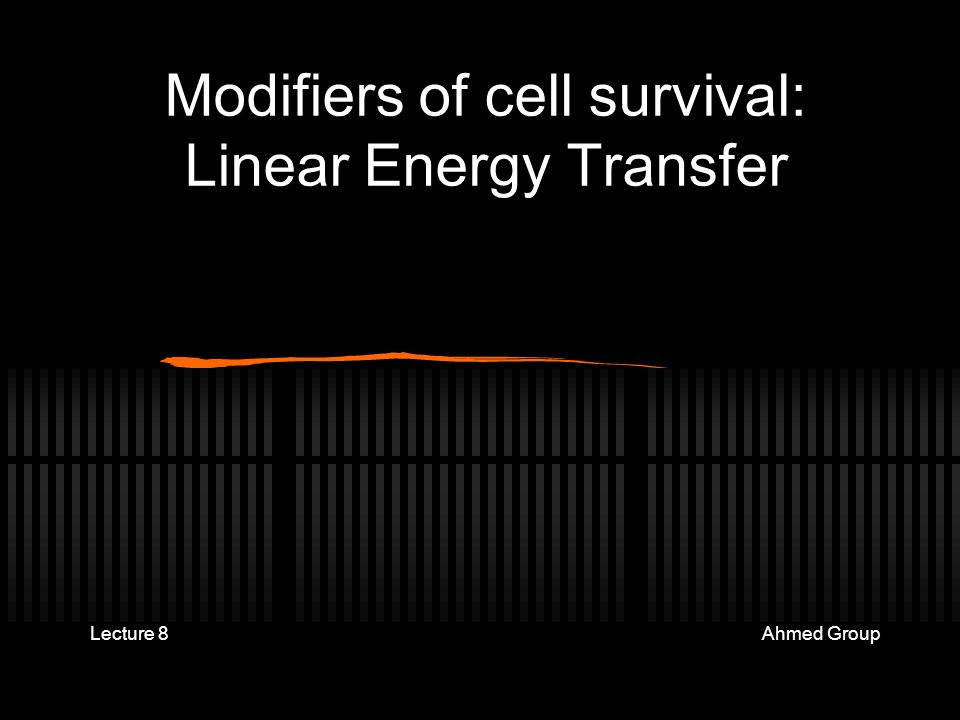 Modifiers of cell survival: Linear Energy Transfer Lecture 8 Ahmed Group
