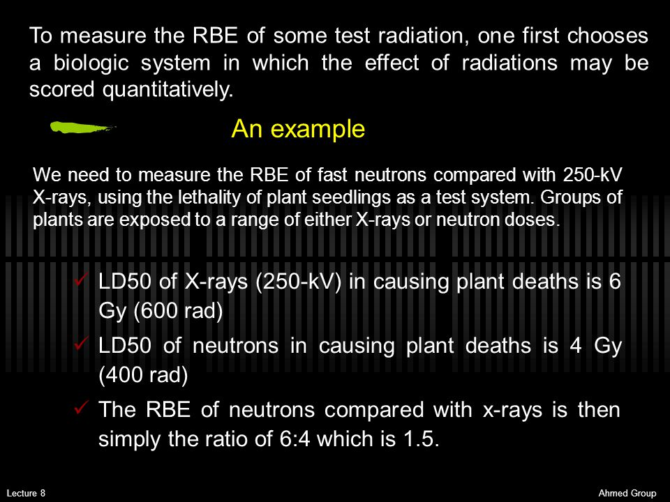 To measure the RBE of some test radiation, one first chooses a biologic system in which the effect of radiations may be scored quantitatively.