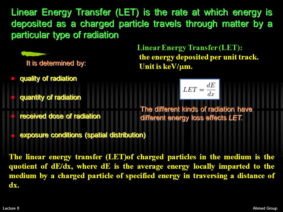 Linear Energy Transfer (LET) is the rate at which energy is deposited as a charged particle travels through matter by a particular type of radiation