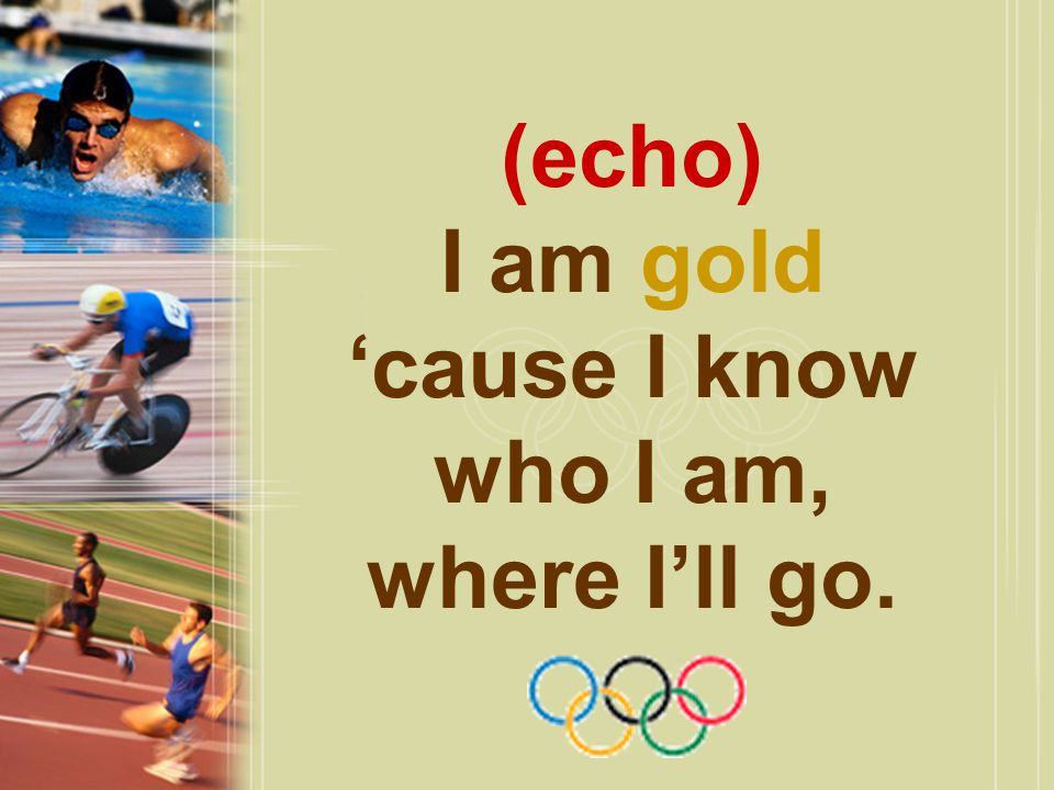 (echo) I am gold 'cause I know who I am, where I'll go.