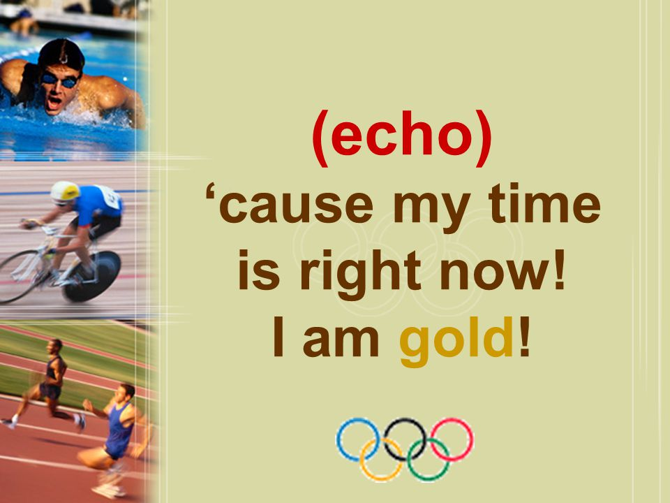 (echo) 'cause my time is right now! I am gold!