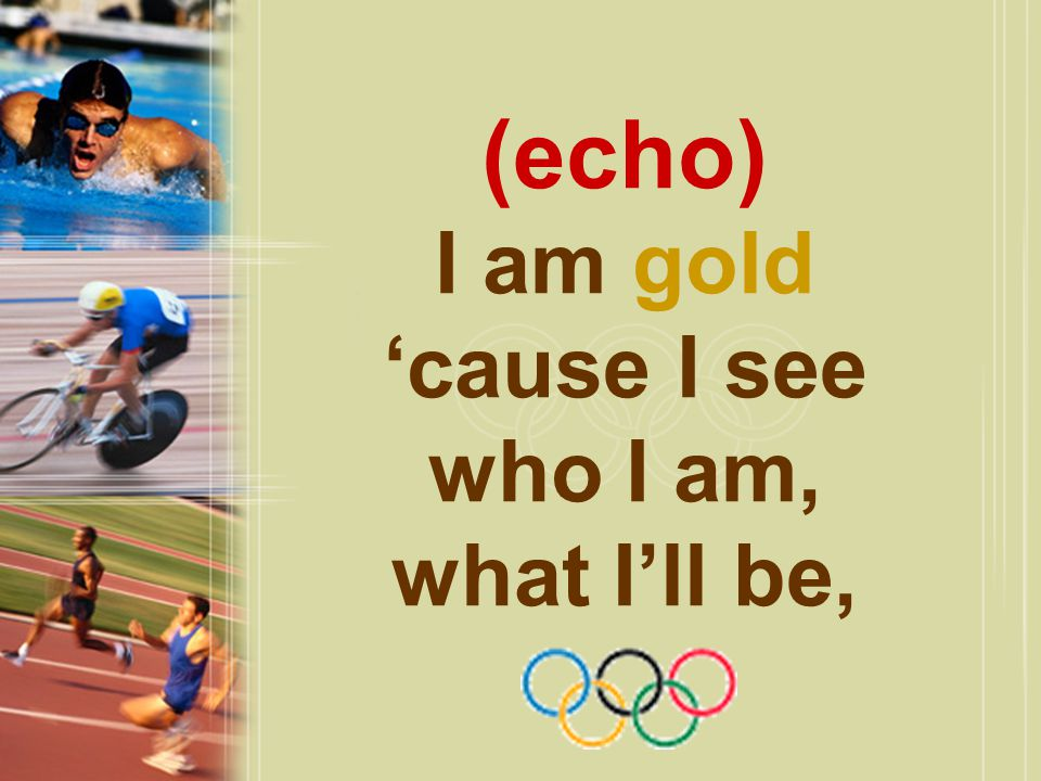 (echo) I am gold 'cause I see who I am, what I'll be,