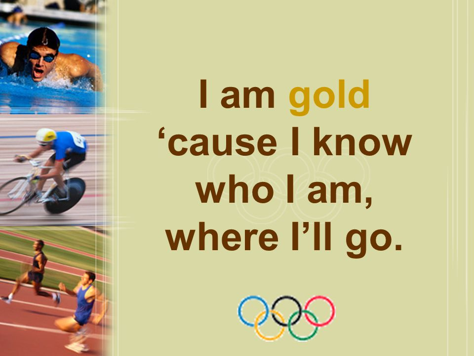 I am gold 'cause I know who I am, where I'll go.