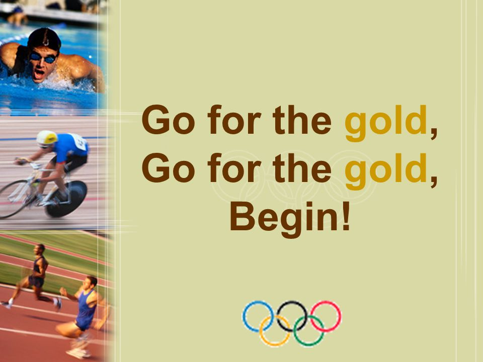 Go for the gold, Go for the gold, Begin!