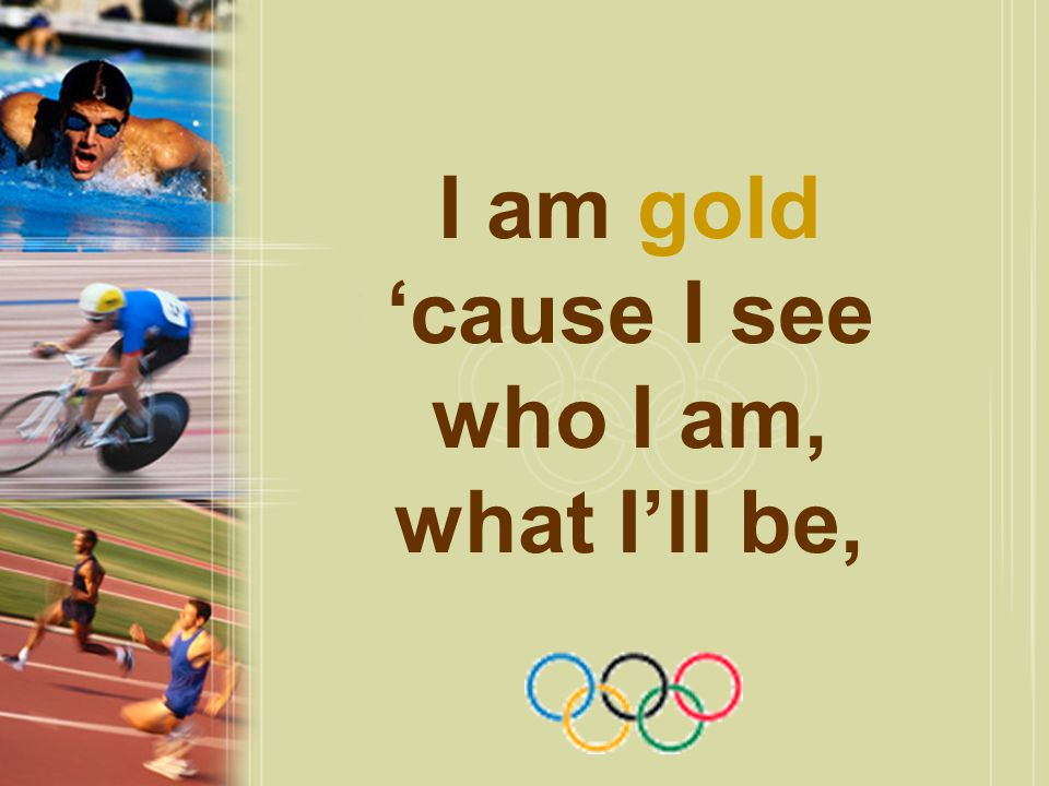 I am gold 'cause I see who I am, what I'll be,