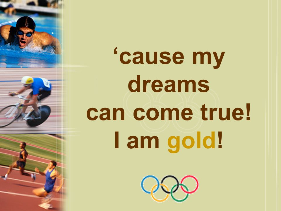 'cause my dreams can come true! I am gold!