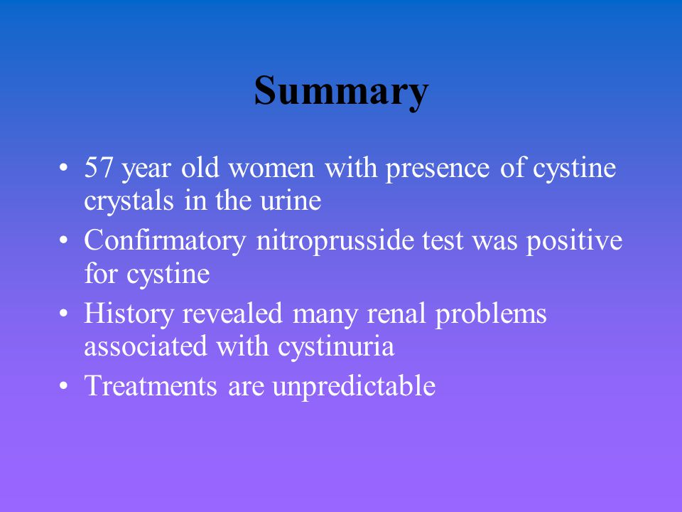 Summary 57 year old women with presence of cystine crystals in the urine. Confirmatory nitroprusside test was positive for cystine.