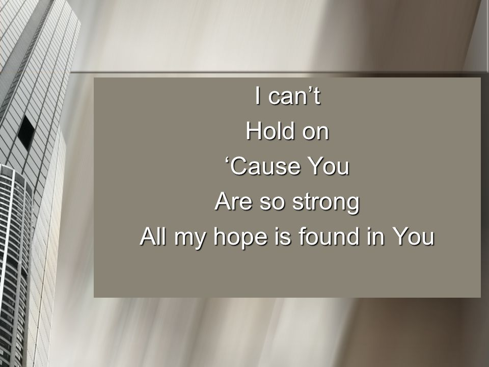 I can't Hold on 'Cause You Are so strong All my hope is found in You